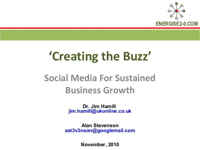 ENERGISE2-0.COM 'Creating the Buzz' Social Media For Sustained Business Growth Dr. Jim Hamill jim.hamill@ukonline.co.uk Al...