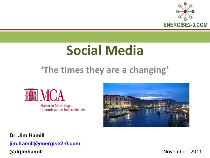 Social Media ' The times they are a changing' Dr. Jim Hamill  [email_address] @drjimhamill  November, 2011