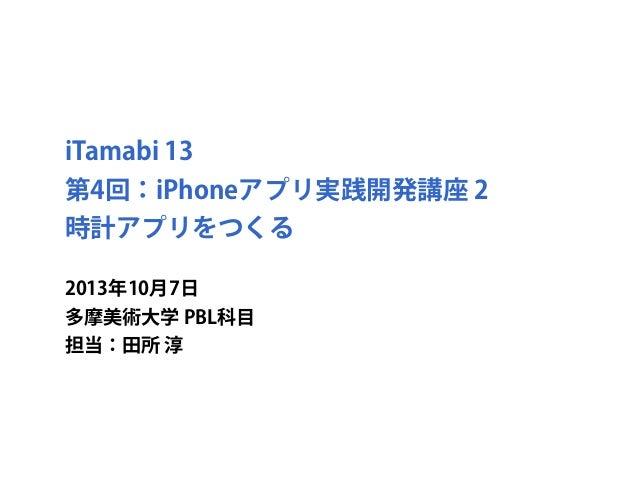 iTamabi 13 第4回:iPhoneアプリ実践開発講座 2 時計アプリをつくる 2013年10月7日 多摩美術大学 PBL科目 担当:田所 淳