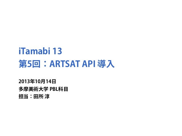 iTamabi 13 第5回:ARTSAT API 導入 2013年10月14日 多摩美術大学 PBL科目 担当:田所 淳