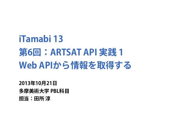 iTamabi 13 第6回:ARTSAT API 実践 1 Web APIから情報を取得する 2013年10月21日 多摩美術大学 PBL科目 担当:田所 淳