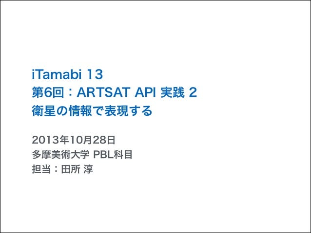 iTamabi 13 第6回:ARTSAT API 実践 2 衛星の情報で表現する 2013年10月28日 多摩美術大学 PBL科目 担当:田所 淳