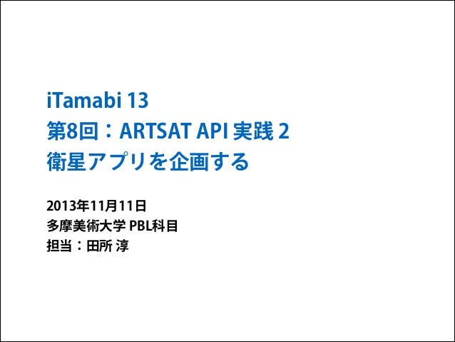 iTamabi 13 第8回:ARTSAT API 実践 2 衛星アプリを企画する 2013年11月11日 多摩美術大学 PBL科目 担当:田所 淳