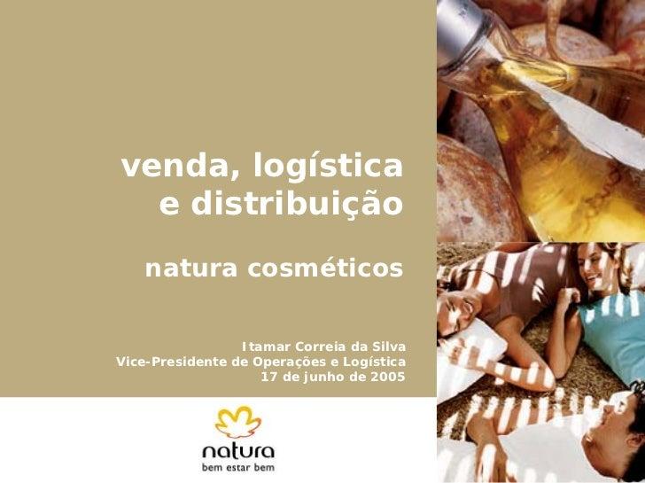 venda, logística  e distribuição   natura cosméticos                 Itamar Correia da SilvaVice-Presidente de Operações e...