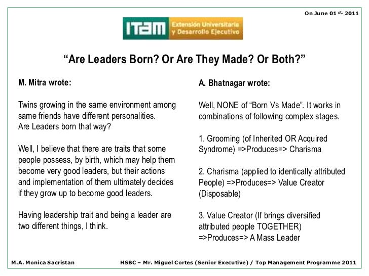 """born leaders vs made leaders Whether leadership is """"born or made"""" has long intrigued theorists, management practitioners and the lay public while many believe that leadership in iconic figures such as nelson mandela must surely be something he was born with, the chapter opens with a study of his early life, effectively demonstrating the complexity of the issue the effects of exposure to adversity early in one's."""