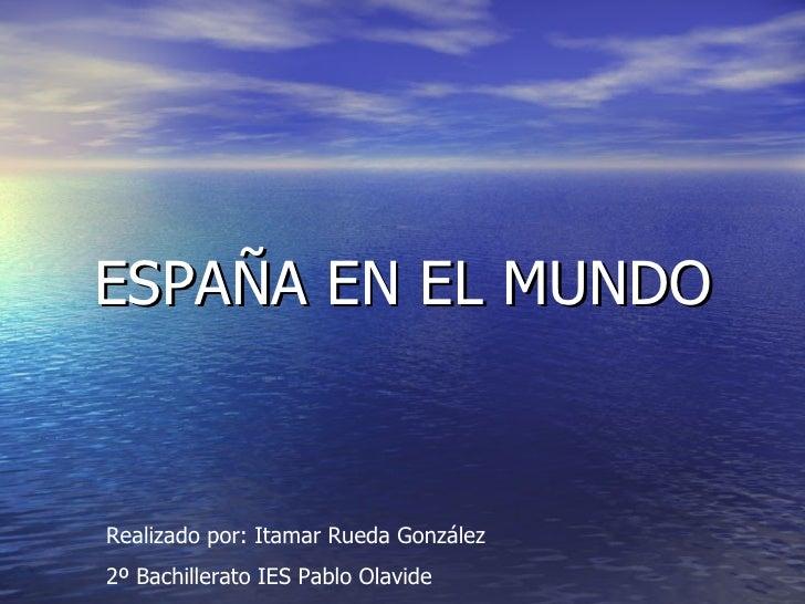 ESPAÑA EN EL MUNDO Realizado por: Itamar Rueda González 2º Bachillerato IES Pablo Olavide