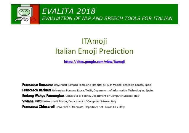 EVALITA 2018 EVALUATION OF NLP AND SPEECH TOOLS FOR ITALIAN ITAmoji Italian Emoji Prediction https://sites.google.com/view...