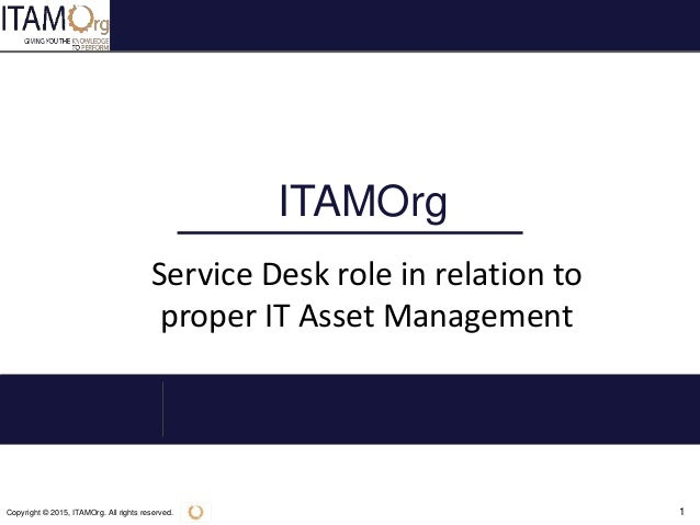 Copyright © 2015, ITAMOrg. All rights reserved. 1 ITAMOrg Service Desk role in relation to proper IT Asset Management