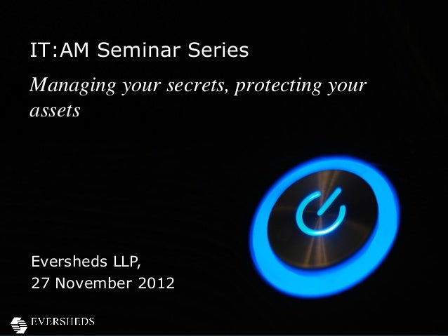 IT:AM Seminar SeriesManaging your secrets, protecting yourassetsEversheds LLP,27 November 2012