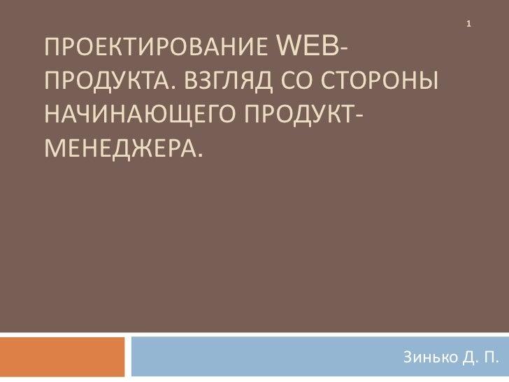 1ПРОЕКТИРОВАНИЕ WEB-ПРОДУКТА. ВЗГЛЯД СО СТОРОНЫНАЧИНАЮЩЕГО ПРОДУКТ-МЕНЕДЖЕРА.                        Зинько Д. П.