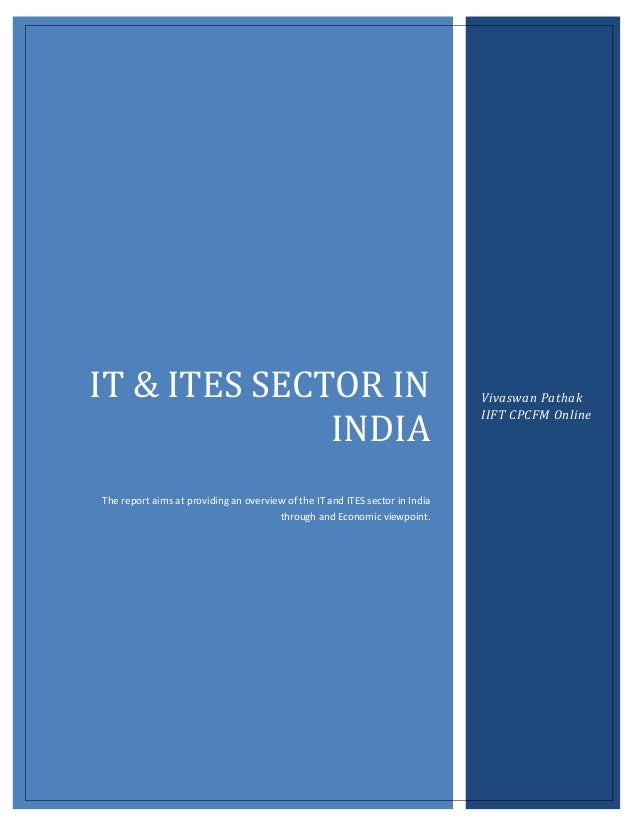 IT & ITES SECTOR IN INDIA The report aims at providing an overview of the IT and ITES sector in India through and Economic...