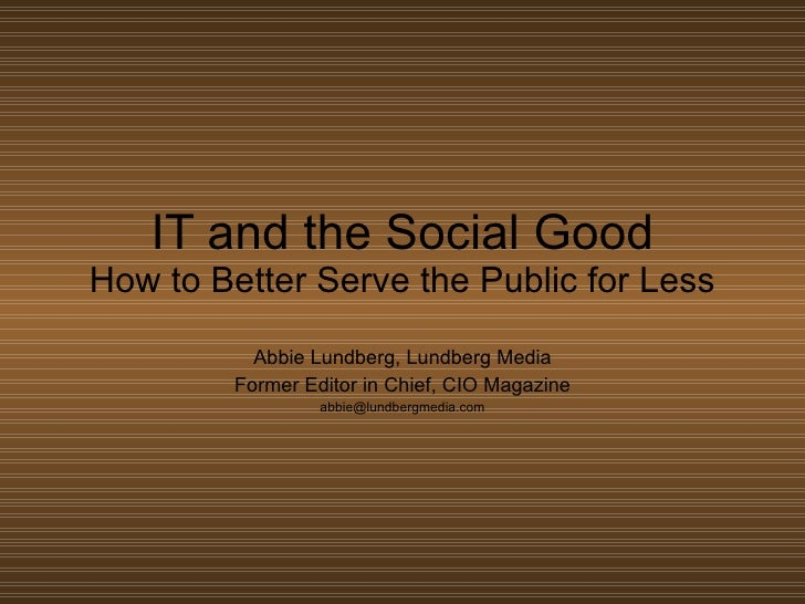 IT and the Social Good How to Better Serve the Public for Less Abbie Lundberg, Lundberg Media Former Editor in Chief, CIO ...
