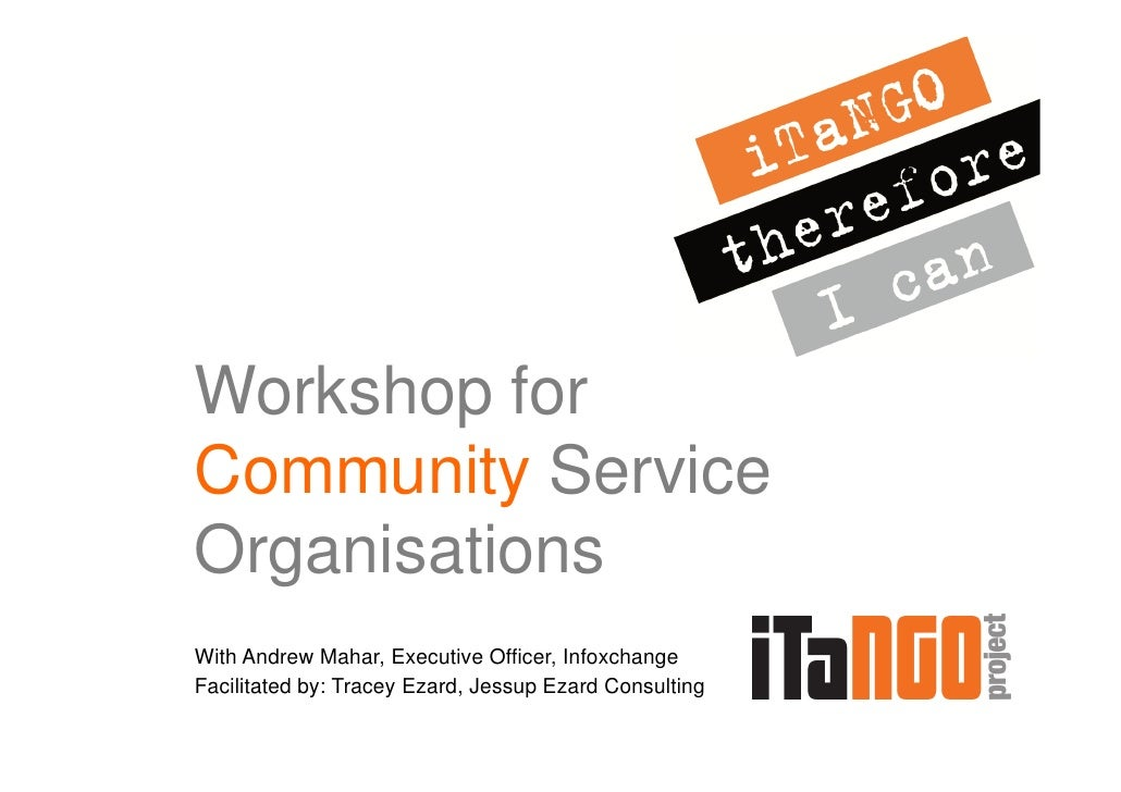 Workshop forCommunity ServiceOrganisationsWith Andrew Mahar, Executive Officer, InfoxchangeFacilitated by: Tracey Ezard, J...