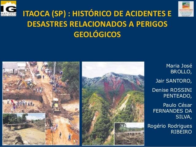 ITAOCA (SP) : HISTÓRICO DE ACIDENTES E DESASTRES RELACIONADOS A PERIGOS GEOLÓGICOS Maria José BROLLO, Jair SANTORO, Denise...