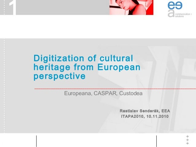 1 Europeana, CASPAR, Custodea Digitization of cultural heritage from European perspective Rastislav Senderák, EEA ITAPA201...