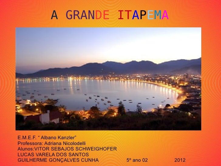 """A GRANDE ITAPEMAE.M.E.F. """" Albano Kanzler""""Professora: Adriana NicolodelliAlunos:VITOR SEBAJOS SCHWEIGHOFERLUCAS VARELA DOS..."""