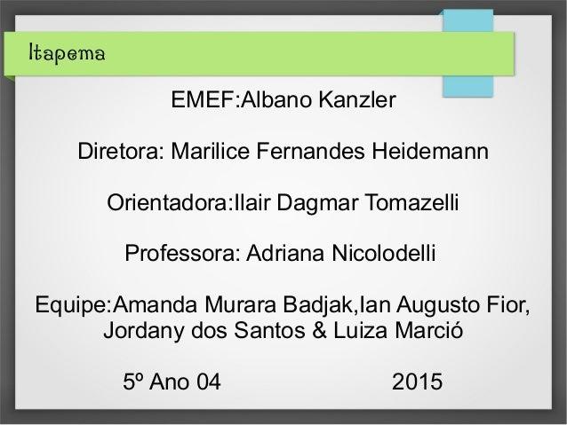 Itapema EMEF:Albano Kanzler Diretora: Marilice Fernandes Heidemann Orientadora:Ilair Dagmar Tomazelli Professora: Adriana ...