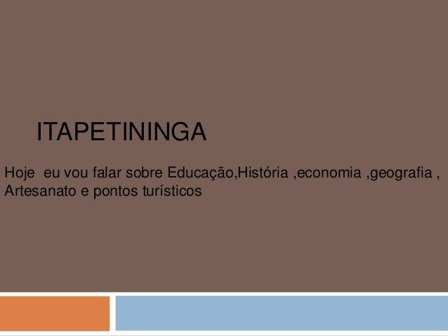 ITAPETININGA Hoje eu vou falar sobre Educação,História ,economia ,geografia , Artesanato e pontos turísticos