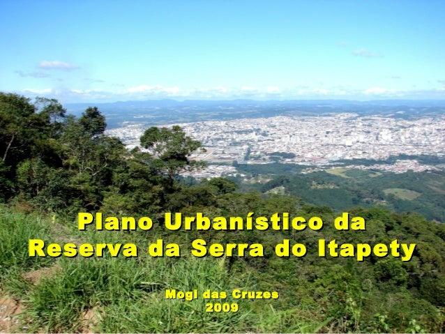 Plano Urbanístico daPlano Urbanístico da Reserva da Serra do ItapetyReserva da Serra do Itapety Mogi das CruzesMogi das Cr...
