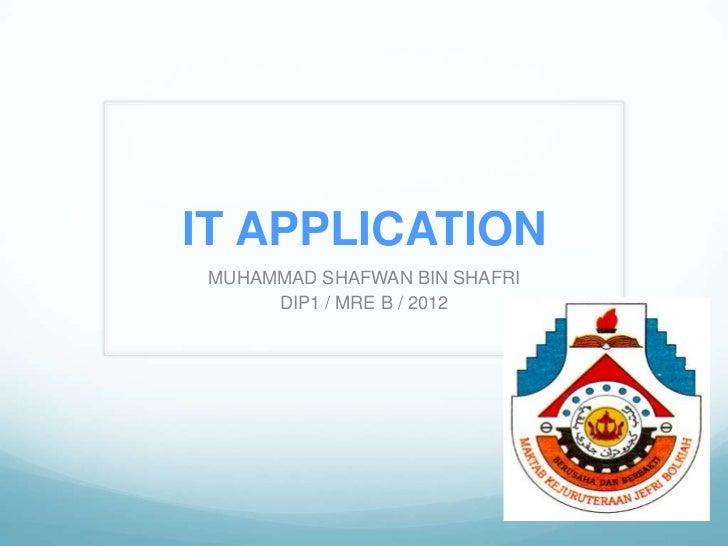 IT APPLICATION MUHAMMAD SHAFWAN BIN SHAFRI      DIP1 / MRE B / 2012