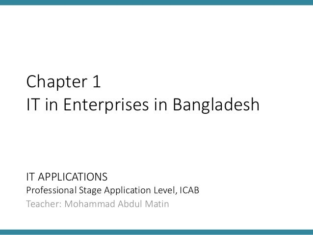 IT APPLICATIONS Professional Stage Application Level, ICAB Teacher: Mohammad Abdul Matin Chapter 1 IT in Enterprises in Ba...