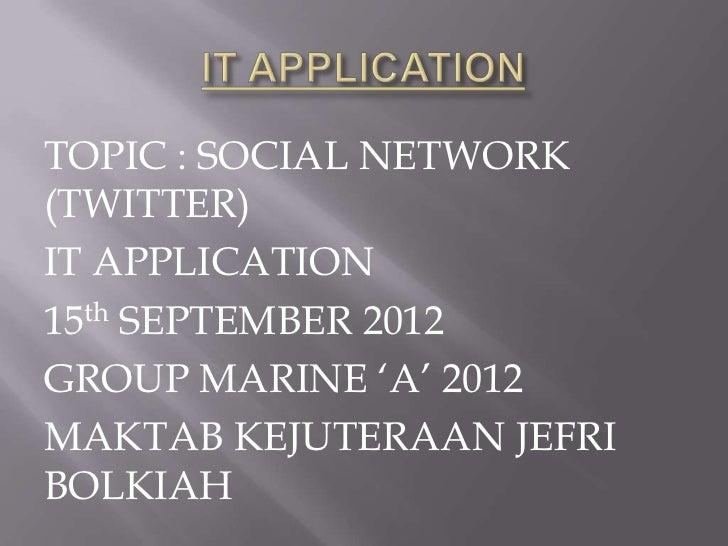 TOPIC : SOCIAL NETWORK(TWITTER)IT APPLICATION15th SEPTEMBER 2012GROUP MARINE 'A' 2012MAKTAB KEJUTERAAN JEFRIBOLKIAH