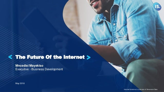 The Future Of the Internet Mncedisi Mayekiso Executive - Business Development May 2018 Internet Solutions is a division of...