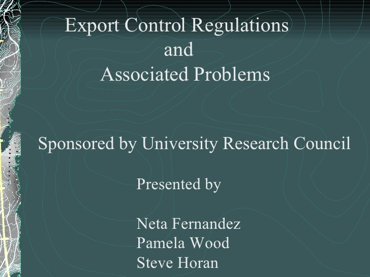 Export Control Regulations   and Associated Problems Sponsored by University Research Council   Presented by   Neta Fernan...