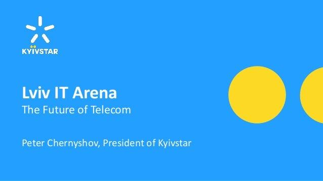 Lviv IT Arena The Future of Telecom Peter Chernyshov, President of Kyivstar