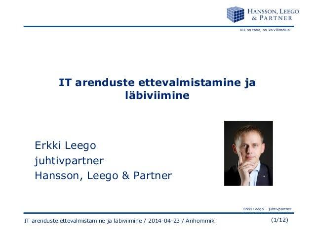 Kui on tahe, on ka võimalus! Erkki Leego – juhtivpartner (1/12)IT arenduste ettevalmistamine ja läbiviimine / 2014-04-23 /...