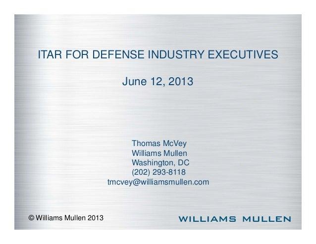 ITAR FOR DEFENSE INDUSTRY EXECUTIVES  © Williams Mullen 2013  June 12, 2013  Thomas McVey  Williams Mullen  Washington, DC...
