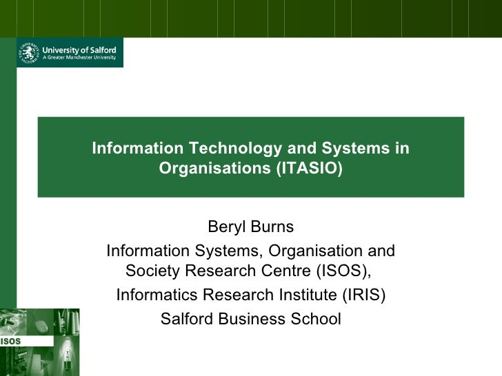 Information Technology and Systems in Organisations (ITASIO) Beryl Burns Information Systems, Organisation and Society Res...