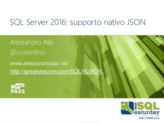 #sqlsatParma #sqlsat462November 28°, 2015 SQL Server 2016: supporto nativo JSON Alessandro Alpi @suxstellino www.alessandr...