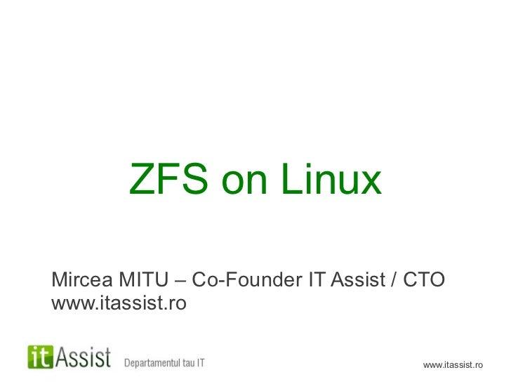 ZFS on LinuxMircea MITU – Co-Founder IT Assist / CTOwww.itassist.ro                                     www.itassist.ro