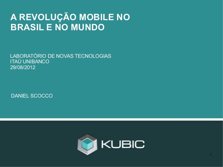 A REVOLUÇÃO MOBILE NOBRASIL E NO MUNDOLABORATÓRIO DE NOVAS TECNOLOGIASITAÚ UNIBANCO29/08/2012DANIEL SCOCCO                ...