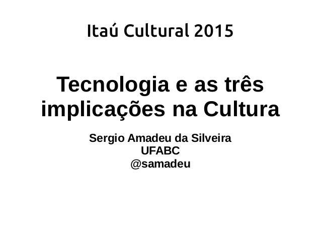 Itaú Cultural 2015 Tecnologia e as três implicações na Cultura Sergio Amadeu da Silveira UFABC @samadeu