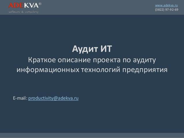 www.adekva.ru (3822) 97-92-69 Аудит ИТ Краткое описание проекта по аудиту информационных технологий предприятия E-mail: pr...