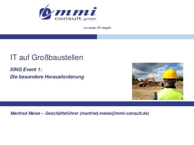 IT auf Großbaustellen XING Event 1: Die besondere Herausforderung  Manfred Meise – Geschäftsführer (manfred.meise@mmi-cons...