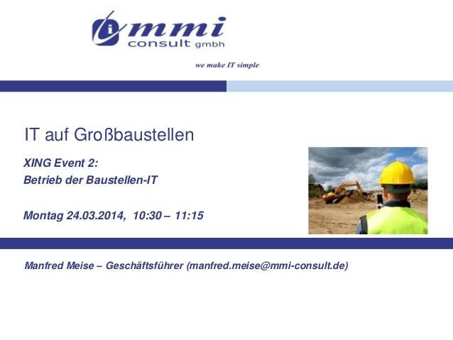 IT auf Großbaustellen XING Event 2: Betrieb der Baustellen-IT Montag 24.03.2014, 10:30 – 11:15 Manfred Meise – Geschäftsfü...