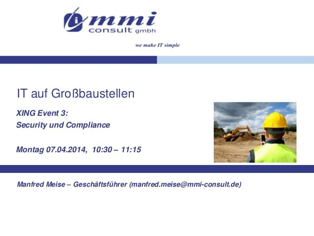 IT auf Großbaustellen XING Event 3: Security und Compliance Montag 07.04.2014, 10:30 – 11:15 Manfred Meise – Geschäftsführ...