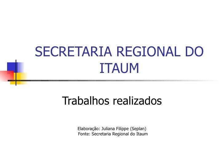 SECRETARIA REGIONAL DO ITAUM Trabalhos realizados Elaboração: Juliana Filippe (Seplan) Fonte: Secretaria Regional do Itaum