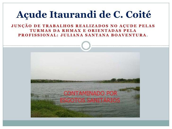 Açude Itaurandi de C. CoitéJUNÇÃO DE TRABALHOS REALIZADOS NO AÇUDE PELAS     TURMAS DA RHMAX E ORIENTADAS PELA  PROFISSION...