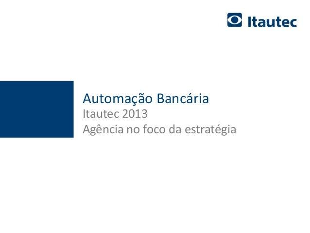 documento confidencial - apenas para uso interno 1 Automação Bancária Itautec 2013 Agência no foco da estratégia