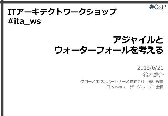 アジャイルと ウォーターフォールを考える 2016/6/21 鈴木雄介 グロースエクスパートナーズ株式会社 執行役員 日本Javaユーザーグループ 会長 ITアーキテクトワークショップ #ita_ws
