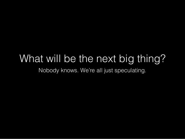 What will be the next big thing? Nobody knows. We're all just speculating.