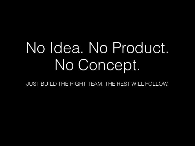 No Idea. No Product. No Concept.  JUST BUILD THE RIGHT TEAM. THE REST WILL FOLLOW.