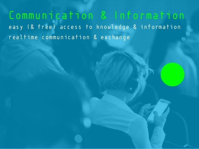 Communication & Information easy (& free) access to knowledge & information realtime communication & exchange