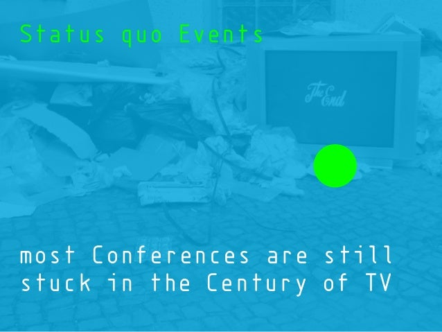 most Conferences are still stuck in the Century of TV Status quo Events