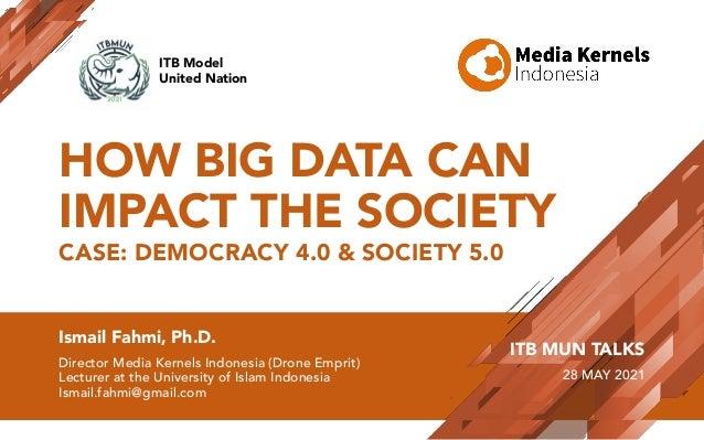 HOW BIG DATA CAN IMPACT THE SOCIETY CASE: DEMOCRACY 4.0 & SOCIETY 5.0 Ismail Fahmi, Ph.D. Director Media Kernels Indonesia...