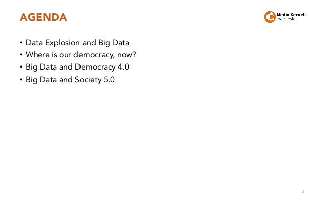 AGENDA • Data Explosion and Big Data • Where is our democracy, now? • Big Data and Democracy 4.0 • Big Data and Society 5....